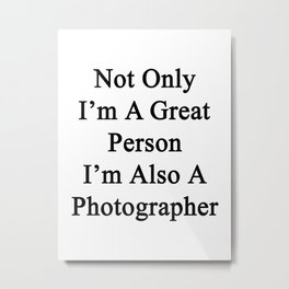 Not Only I'm A Great Person I'm Also A Photographer  Metal Print