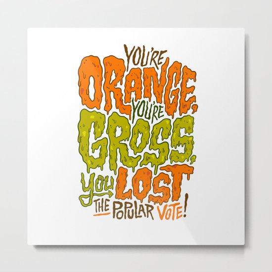 He's Orange, He's Gross, He Lost the Popular Vote Metal Print