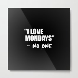 i love mondays said no one funny quote Metal Print
