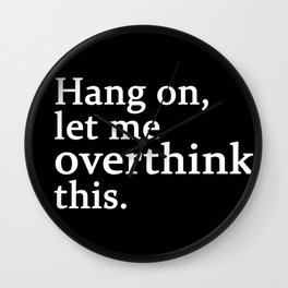 hang on , let me overthink this Wall Clock