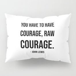 John Lewis Quote - You have to have courage, raw courage Pillow Sham