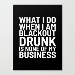 What I Do When I am Blackout Drunk is None of My Business (Black & White) Canvas Print