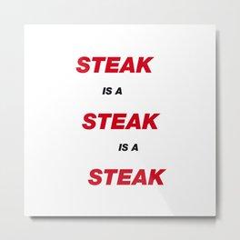 Steak is a Steak is a Steak Metal Print
