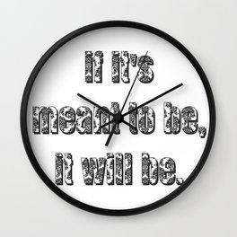 if it's meant to be, it will be. Wall Clock