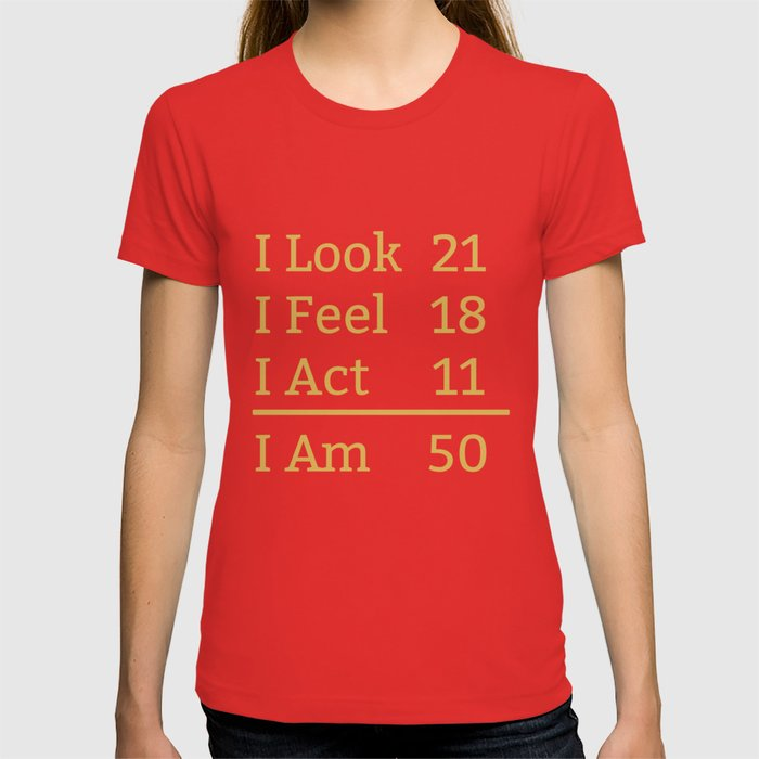 2f0a17b9 I Look Feel Act I Am 50 Years Old Funny 50th Birthday T-shirt by awesomeart  | Society6