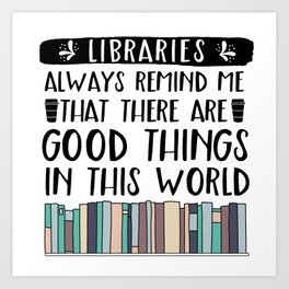 Libraries Always Remind Me That There is Good in this World V2 Art Print