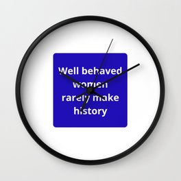 WELL BEHAVED WOMEN RARELY MAKE HISTORY - FEMINIST QUOTE Wall Clock