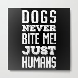 Dogs never bite me. Just humans Metal Print