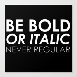 Be Bold Or Italic, Never Regular Canvas Print