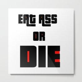 Eat ass or die Metal Print