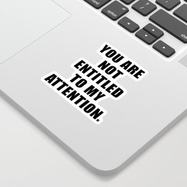 YOU ARE NOT ENTITLED TO MY ATTENTION. Sticker