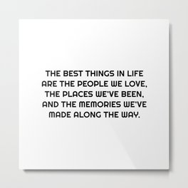 The best things in life are the people we love, the places we've been, and the memories we've made along the way.   Metal Print