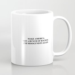 Make America not a bunch of racists and misogynists again Coffee Mug