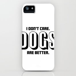Funny I Dont Care, Dogs Are Better iPhone Case