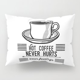 Hot Coffee Never Hurts Your Feelings Pillow Sham