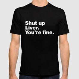 Shut up Liver. You're fine. T-shirt