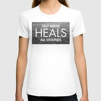 salt water T-shirts featuring Salt Water Heals All Wounds by The Sea or You
