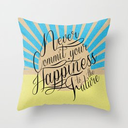 Never Commit your Happiness to the Future Throw Pillow