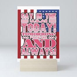 Gay in the USA Today, Tomorrow, Forever and Always Mini Art Print