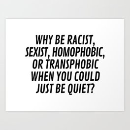 Why Be Racist, Sexist, Homophobic, or Transphobic When You Could Just Be Quiet? Art Print