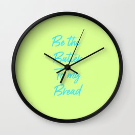 Be The Butter To My Bread Wall Clock