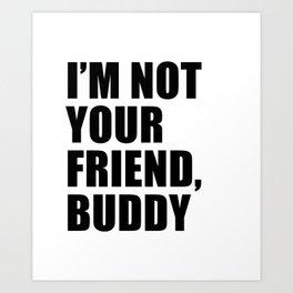 I'm Not Your Friend Buddy Art Print