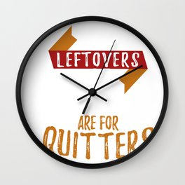 Thanksgiving Leftovers Are For Quitters Wall Clock