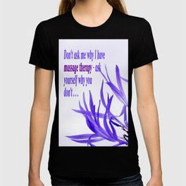 Don't ask me why I have massage therapy. Ask yourself why you don't. T-shirt