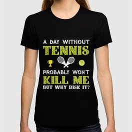 Day Without Tennis Won't Kill Me But Why Risk It? T-shirt
