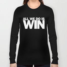 All We Do is Win Long Sleeve T-shirt