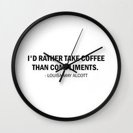 I'd rather take coffee than compliments - Louisa May Alcott Wall Clock