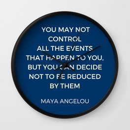 Maya Angelou Inspiration Quotes - You may not control all the events that happen to you Wall Clock