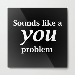 Sounds Like A You Problem - black background Metal Print