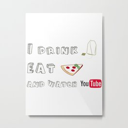 I drink tea, eat pizza and watch Youtubers Metal Print