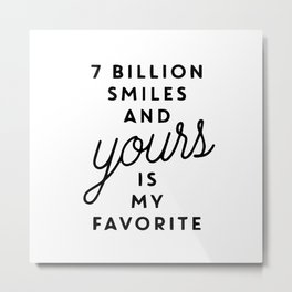 7 billion smiles and yours is my favorite Metal Print