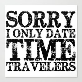 Sorry, I only date time travelers!  Canvas Print