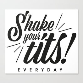 Shake your tits! Everyday! Canvas Print