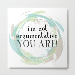 I'm not argumentative. You are! Metal Print