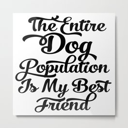 The Entire Dog Population is my Best Friend Metal Print