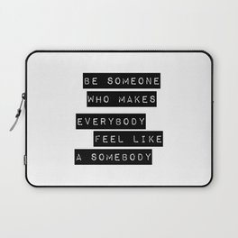 Be someone who makes everybody feel like a somebody Laptop Sleeve