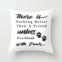 There Is Nothing Better Than A Friend With Paws Throw Pillow