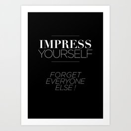 IMPRESS YOURSELF ! FORGET EVERYONE ELSE ! Art Print