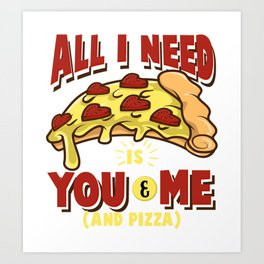 All I need is you, me and pizza Art Print