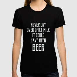 Never Cry Over Spilt Milk It Could Have Been Beer T-Shirt T-shirt