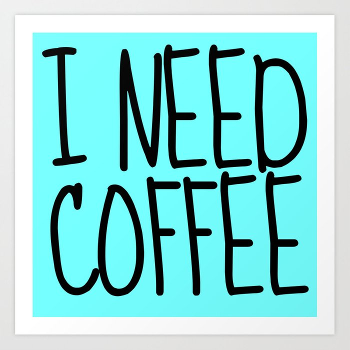 I NEED COFFEE Art Print