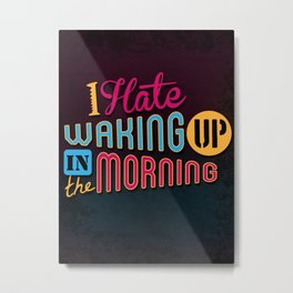 I Hate Waking Up ! Metal Print