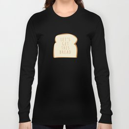 """""""Let's Get This Bread"""" Long Sleeve T-shirt"""