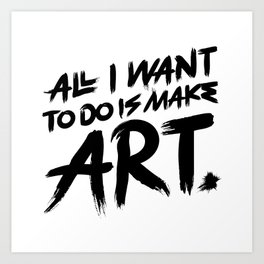 All I Want To Do Is Make Art Art Print