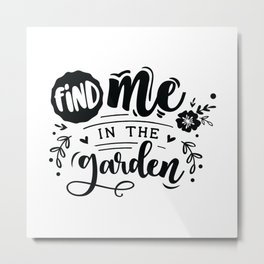 Find me in the garden - Garden hand drawn quotes illustration. Funny humor. Life sayings. Metal Print