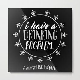 I Have a Drinking Problem Metal Print